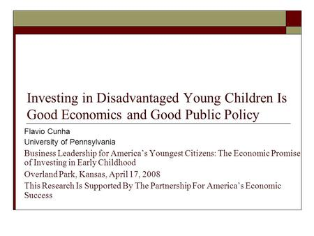 Investing in Disadvantaged Young Children Is Good Economics and Good Public Policy Flavio Cunha University of Pennsylvania Business Leadership for America's.
