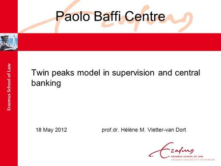 Paolo Baffi Centre Twin peaks model in supervision and central banking 18 May 2012prof.dr. Hélène M. Vletter-van Dort.