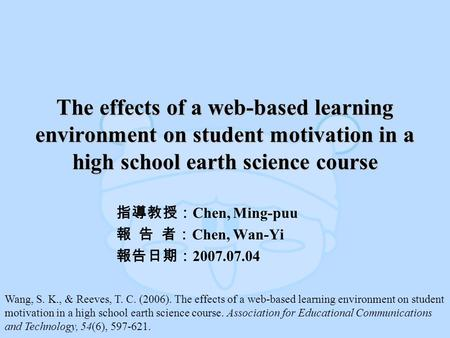 The effects of a web-based learning environment on student motivation in a high school earth science course 指導教授: Chen, Ming-puu 報 告 者: Chen, Wan-Yi 報告日期: