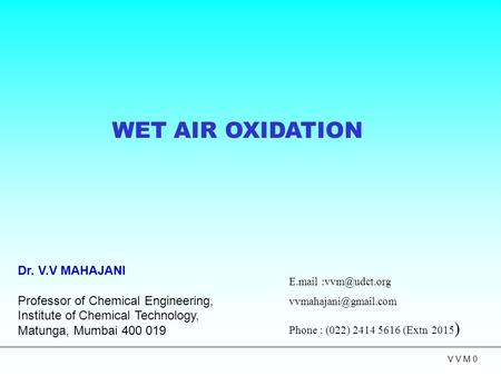 Dr. V.V MAHAJANI Professor of Chemical Engineering, Institute of Chemical Technology, Matunga, Mumbai 400 019 WET AIR OXIDATION E.mail
