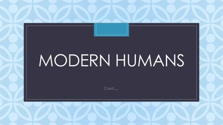 C MODERN HUMANS Cont….. https://www.youtube.com/watch?v=EnWTi8SrUOs.