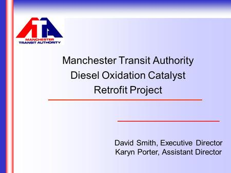 David Smith, Executive Director Karyn Porter, Assistant Director Manchester Transit Authority Diesel Oxidation Catalyst Retrofit Project.