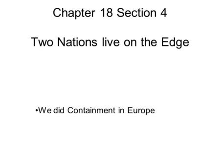 Chapter 18 Section 4 Two Nations live on the Edge We did Containment in Europe.
