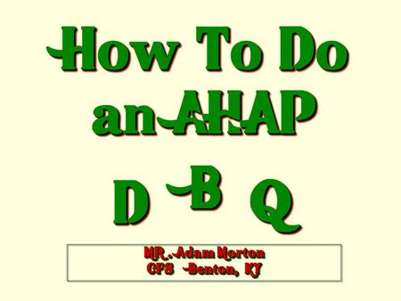 How To Do an AHAP DD BB QQ MR. Adam Morton CFS Benton, KY.
