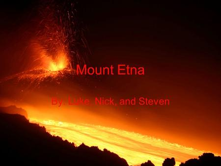 Mount Etna By: Luke, Nick, and Steven. Did you know?? Mount Etna is Europe's highest and most active volcano Towering above the city of Catania on the.