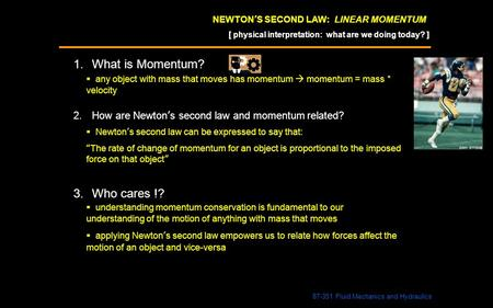 NEWTON'S SECOND LAW: LINEAR MOMENTUM 1.What is Momentum? 87-351 Fluid Mechanics and Hydraulics  any object with mass that moves has momentum  momentum.