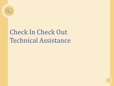 Check In Check Out Technical Assistance. Think and Respond  Where are you at with your development and implementation of CICO?