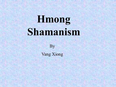 Hmong Shamanism By Vang Xiong. Hmong Shamanism is a tradition which is very old and passed down from generations to generations.