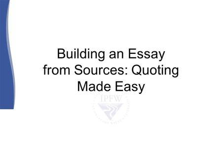 Building an Essay from Sources: Quoting Made Easy.
