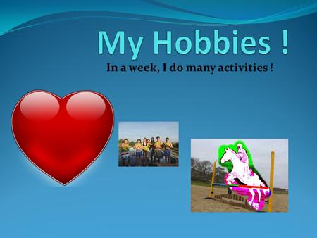 In a week, I do many activities !. In a week I do sports 14 hours, besides 4 extra hours I do at school; I'm very sporty ! I love horse-riding and I do.