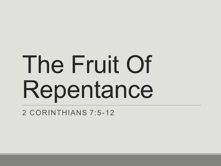 The Fruit Of Repentance 2 CORINTHIANS 7:5-12. Brethren Repent Context of 2 Corinthians Chapter 7 ◦Following up on the first letter to the church in Corinth.