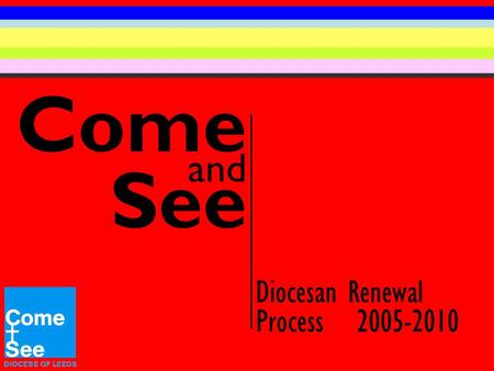 Come and See Diocesan Renewal Process 2005-2010. Dear Children, Now that the first year of Come and See is complete, we are ready to begin the second.
