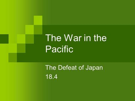 The War in the Pacific The Defeat of Japan 18.4. Why did Japan attack Pearl Harbor? Historical: Opening of Japan to trade in 1853 Period of Westernization.