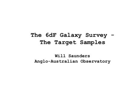The 6dF Galaxy Survey - The Target Samples Will Saunders Anglo-Australian Observatory.