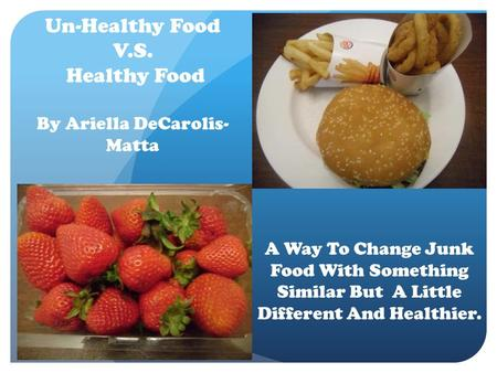 Un-Healthy Food V.S. Healthy Food By Ariella DeCarolis- Matta A Way To Change Junk Food With Something Similar But A Little Different And Healthier.