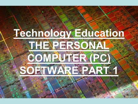 Technology Education THE PERSONAL COMPUTER (PC) SOFTWARE PART 1.
