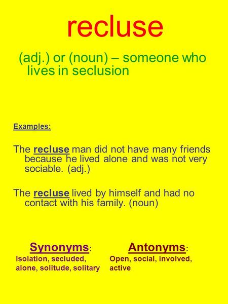 Recluse (adj.) or (noun) – someone who lives in seclusion Examples: The recluse man did not have many friends because he lived alone and was not very sociable.