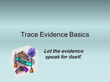 Trace Evidence Basics Let the evidence speak for itself.