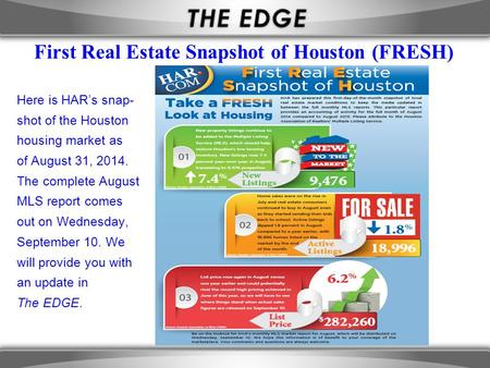 First Real Estate Snapshot of Houston (FRESH) Here is HAR's snap- shot of the Houston housing market as of August 31, 2014. The complete August MLS report.