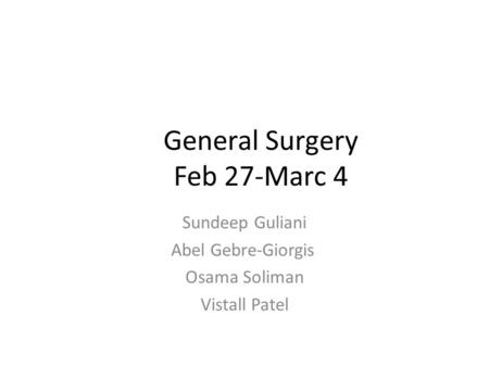 General Surgery Feb 27-Marc 4 Sundeep Guliani Abel Gebre-Giorgis Osama Soliman Vistall Patel.