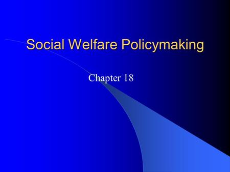 Social Welfare Policymaking Chapter 18. The Social Welfare Debate Two main types: – Entitlement programs: Government benefits that certain qualified individuals.