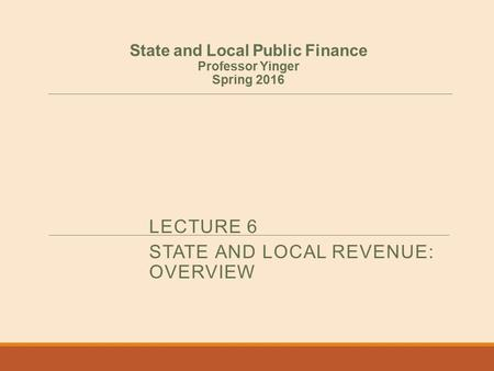 LECTURE 6 STATE AND LOCAL REVENUE: OVERVIEW State and Local Public Finance Professor Yinger Spring 2016.