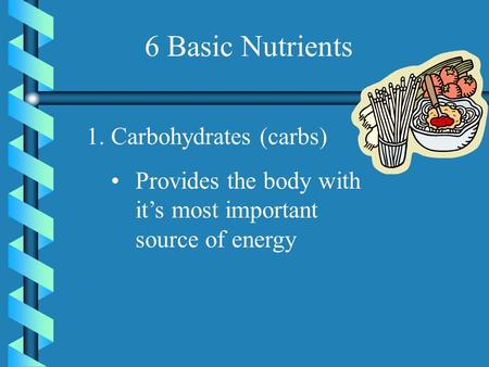 6 Basic Nutrients 1.Carbohydrates (carbs) Provides the body with it's most important source of energy.