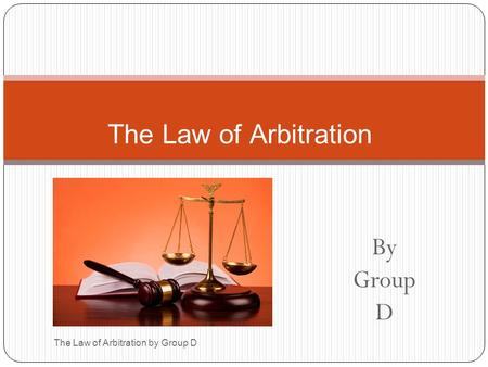 By Group D The Law of Arbitration by Group D The Law of Arbitration.