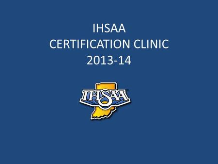 IHSAA CERTIFICATION CLINIC 2013-14. 2013-14 NFHS Rules Rules Changes Editorial Changes Points of Emphasis.