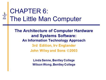 CHAPTER 6: The Little Man Computer The Architecture of Computer Hardware and Systems Software: An Information Technology Approach 3rd Edition, Irv Englander.