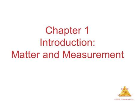 Matter And Measurement © 2009, Prentice-Hall, Inc. Chapter 1 Introduction: Matter and Measurement.