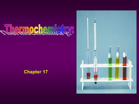 Chapter 17. Thermochemisty Thermochemistry –Is the study of energy changes that occur during chemical reactions and changes in state Two types of energy.