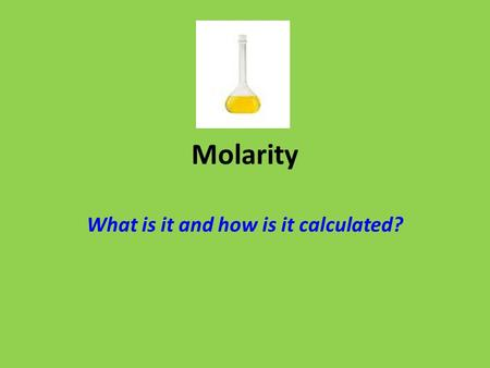 Molarity What is it and how is it calculated?. Molarity What is it? A measurement of a solution's concentration How much solute is dissolved in a solvent.