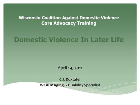 Wisconsin Coalition Against Domestic Violence Core Advocacy Training Domestic Violence In Later Life April 19, 2011 C.J. Doxtater WCADV Aging & Disability.
