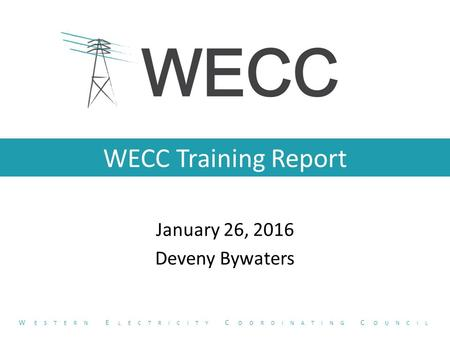 WECC Training Report January 26, 2016 Deveny Bywaters W ESTERN E LECTRICITY C OORDINATING C OUNCIL.