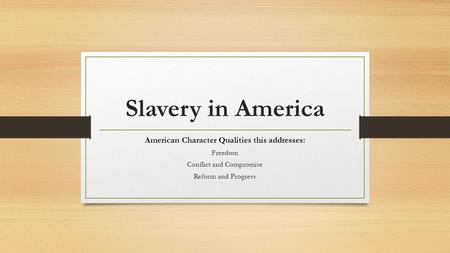 Slavery in America American Character Qualities this addresses: Freedom Conflict and Compromise Reform and Progress.