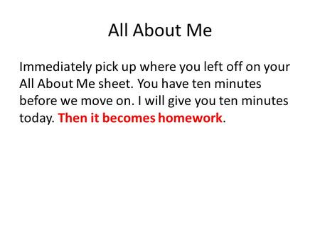 All About Me Immediately pick up where you left off on your All About Me sheet. You have ten minutes before we move on. I will give you ten minutes today.