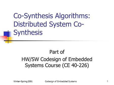 Winter-Spring 2001Codesign of Embedded Systems1 Co-Synthesis Algorithms: Distributed System Co- Synthesis Part of HW/SW Codesign of Embedded Systems Course.
