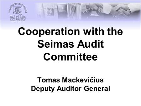 Cooperation with the Seimas Audit Committee Tomas Mackevičius Deputy Auditor General.