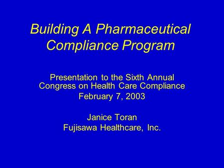 Building A Pharmaceutical Compliance Program Presentation to the Sixth Annual Congress on Health Care Compliance February 7, 2003 Janice Toran Fujisawa.