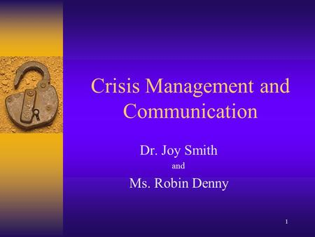 1 Crisis Management and Communication Dr. Joy Smith and Ms. Robin Denny.