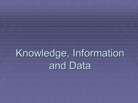 Knowledge, Information and Data. AIMS :  To understand the distinction between knowledge, information and data.  To understand that data can arise from.