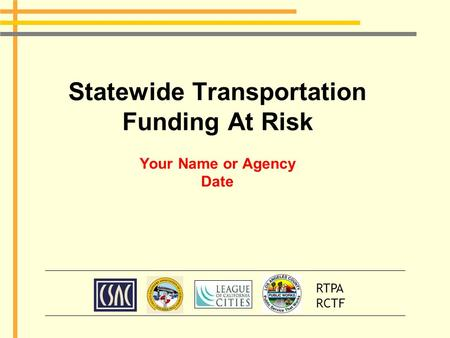 Statewide Transportation Funding At Risk Your Name or Agency Date RTPA RCTF.