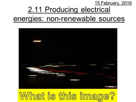 2.11 Producing electrical energies: non-renewable sources 15 February, 2016.