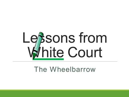 Lessons from White Court The Wheelbarrow. Proverbs 14:12 12 There is a way that seems right to a man, But its end is the way of death.