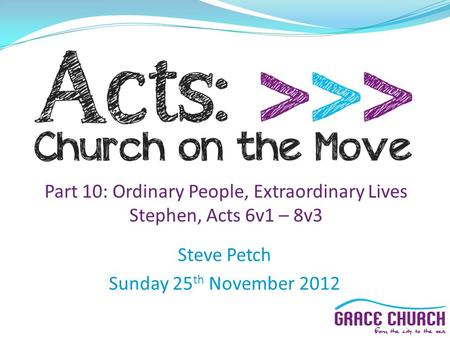 Steve Petch Sunday 25 th November 2012 Part 10: Ordinary People, Extraordinary Lives Stephen, Acts 6v1 – 8v3.