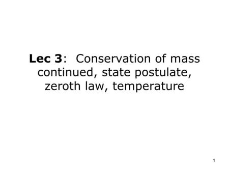 1 Lec 3: Conservation of mass continued, state postulate, zeroth law, temperature.