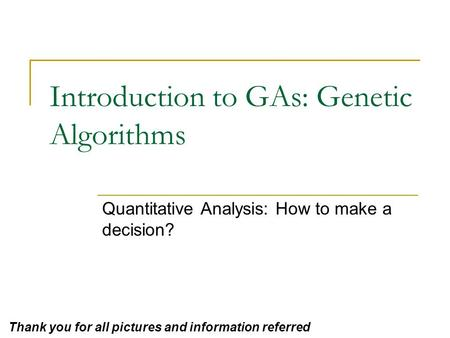 Introduction to GAs: Genetic Algorithms Quantitative Analysis: How to make a decision? Thank you for all pictures and information referred.