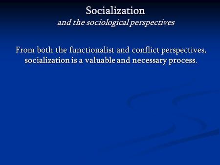 Socialization and the sociological perspectives From both the functionalist and conflict perspectives, socialization is a valuable and necessary process.