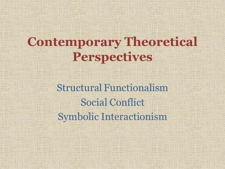 Contemporary Theoretical Perspectives Structural Functionalism Social Conflict Symbolic Interactionism.